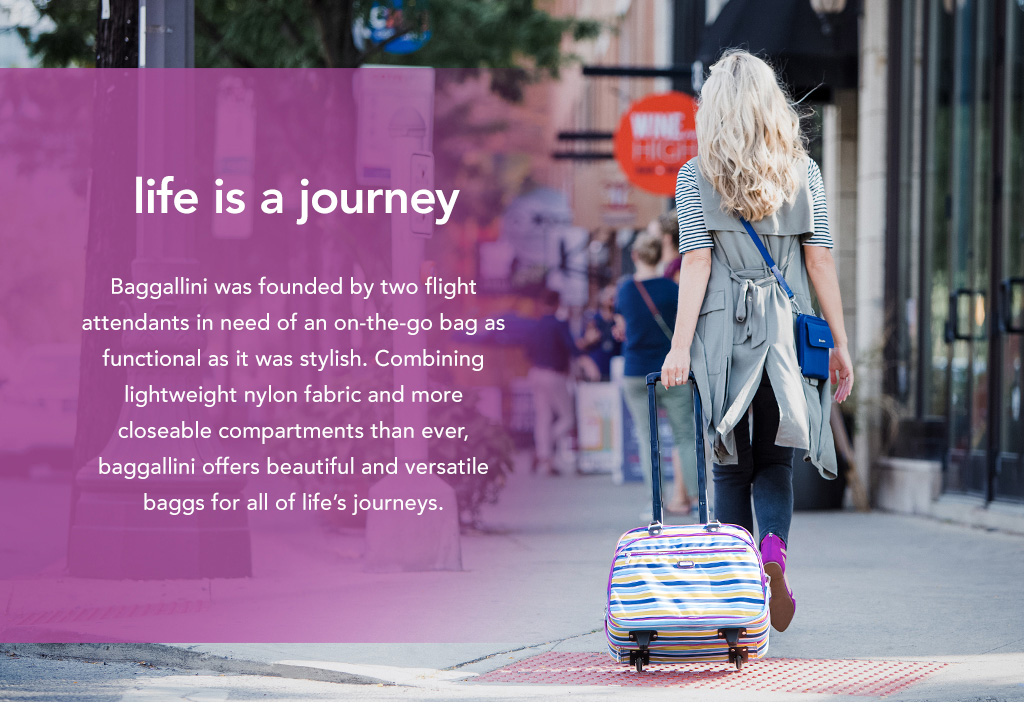 Baggallini was founded by two flight attendants in need of an on-the-go bag as functional as it was stylish. Combining lightweight nylon fabric and more closeable compartments than ever, baggallini offers beautiful and versatile bags for all of life's journeys.