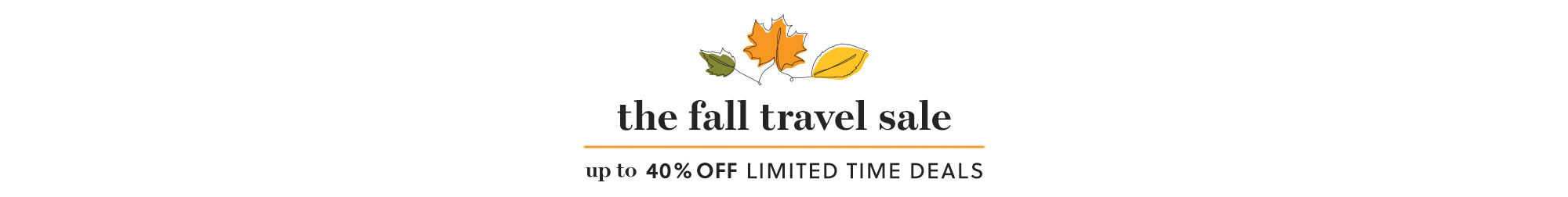the fall travel sale: up to 40% off LIMITED TIME DEALS