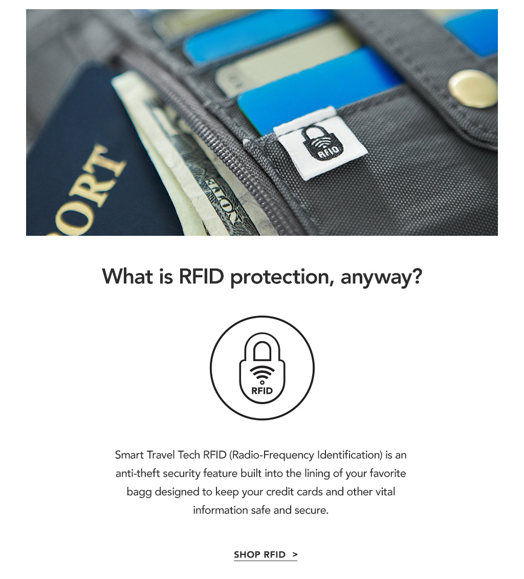 Smart Travel Tech RFID (Radio Frequency Identificaton) is an anti-theft security feature built into the lining of your favorite bag designed to keep your credit cards and other vital information safe and secure.
